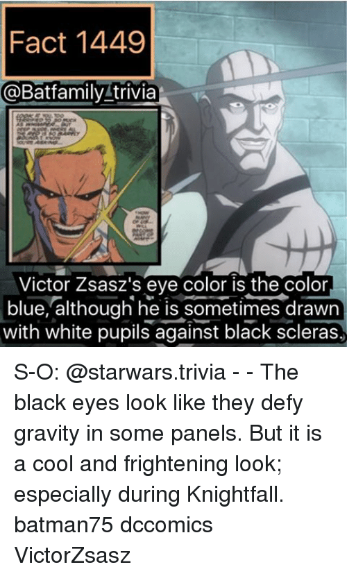 eyes color: Fact 1449  @Bat family trivia  Victor Zsasz's eye color is the color  blue, although he is sometimes drawn  with white pupils against black scleras, S-O: @starwars.trivia - - The black eyes look like they defy gravity in some panels. But it is a cool and frightening look; especially during Knightfall. batman75 dccomics VictorZsasz