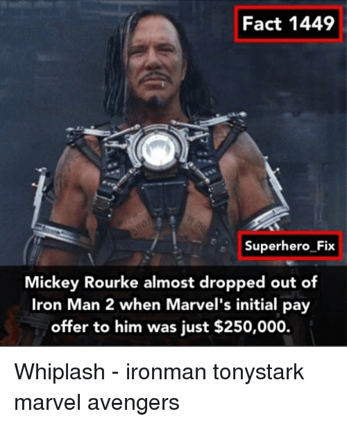 Initialisms: Fact 1449  Superhero Fix  Mickey Rourke almost dropped out of  Iron Man 2 when Marvel's initial pay  offer to him was just $250,000. Whiplash - ironman tonystark marvel avengers