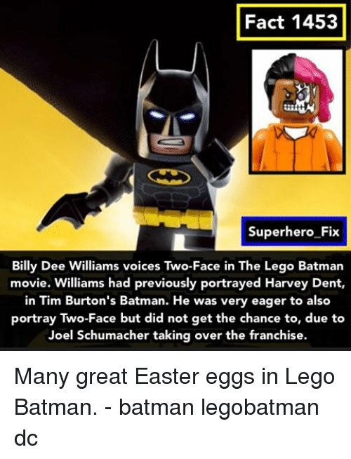 two faces: Fact 1453  Superhero Fix  Billy Dee Williams voices Two-Face in The Lego Batman  movie. Williams had previously portrayed Harvey Dent,  in Tim Burton's Batman. He was very eager to also  portray Two-Face but did not get the chance to, due to  Joel Schumacher taking over the franchise. Many great Easter eggs in Lego Batman. - batman legobatman dc