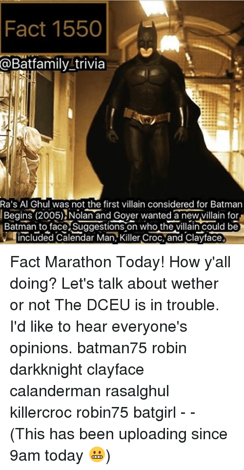Killer Croc: Fact 1550  @Batfamily trivia  Ra's Al Ghul was not the first villain considered for Batman  Begins (2005) Nolan and Goyer wanted anewvillain Batman to face Suggestions on who the villain could be  included Calendar Man, Killer Croc, and Clayface Fact Marathon Today! How y'all doing? Let's talk about wether or not The DCEU is in trouble. I'd like to hear everyone's opinions. batman75 robin darkknight clayface calanderman rasalghul killercroc robin75 batgirl - - (This has been uploading since 9am today 😬)
