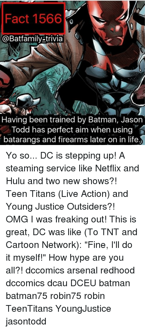 "Arsenal, Batman, and Cartoon Network: Fact 1566  @Batfamily-trivia  S  Having been trained by Batman, Jason  Todd has perfect aim when using  batarangs and firearms later on in life Yo so... DC is stepping up! A steaming service like Netflix and Hulu and two new shows?! Teen Titans (Live Action) and Young Justice Outsiders?! OMG I was freaking out! This is great, DC was like (To TNT and Cartoon Network): ""Fine, I'll do it myself!"" How hype are you all?! dccomics arsenal redhood dccomics dcau DCEU batman batman75 robin75 robin TeenTitans YoungJustice jasontodd"
