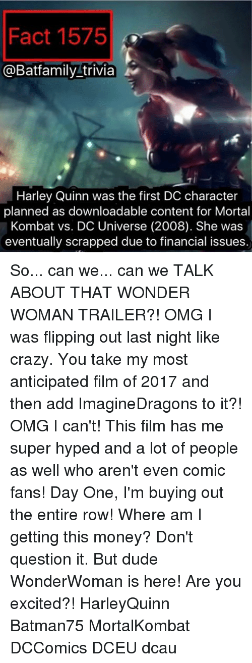 flipping out: Fact 1575  @Batfamily trivia  Harley Quinn was the first DC character  planned as downloadable content for Mortal  Kombat vs. DC Universe (2008). She was  eventually scrapped due to financial issues So... can we... can we TALK ABOUT THAT WONDER WOMAN TRAILER?! OMG I was flipping out last night like crazy. You take my most anticipated film of 2017 and then add ImagineDragons to it?! OMG I can't! This film has me super hyped and a lot of people as well who aren't even comic fans! Day One, I'm buying out the entire row! Where am I getting this money? Don't question it. But dude WonderWoman is here! Are you excited?! HarleyQuinn Batman75 MortalKombat DCComics DCEU dcau