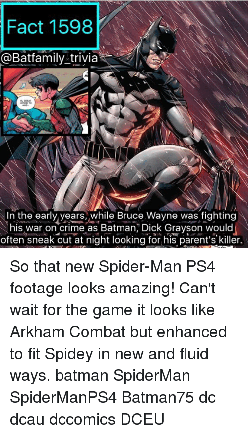 Batmane: Fact 1598  @Batfamily trivia  Neo  In the early years, while Bruce Wayne was fighting  his war on crime as Batman, Dick Grayson would  often sneak out at night looking for his parent's killer. So that new Spider-Man PS4 footage looks amazing! Can't wait for the game it looks like Arkham Combat but enhanced to fit Spidey in new and fluid ways. batman SpiderMan SpiderManPS4 Batman75 dc dcau dccomics DCEU