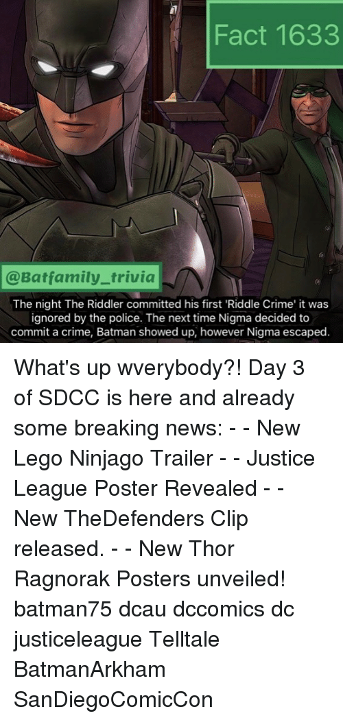 posterization: Fact 1633  @Batfamily_trivia  The night The Riddler committed his first 'Riddle Crime' it was  ignored by the police. The next time Nigma decided to  commit a crime, Batman showed up, however Nigma escaped. What's up wverybody?! Day 3 of SDCC is here and already some breaking news: - - New Lego Ninjago Trailer - - Justice League Poster Revealed - - New TheDefenders Clip released. - - New Thor Ragnorak Posters unveiled! batman75 dcau dccomics dc justiceleague Telltale BatmanArkham SanDiegoComicCon