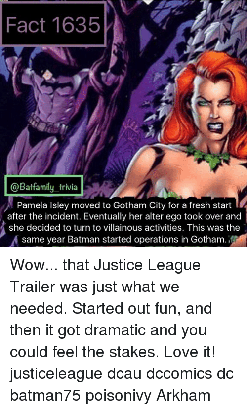 alter ego: Fact 1635  @Batfamily_trivia  Pamela Isley moved to Gotham City for a fresh start  after the incident. Eventually her alter ego took over and  she decided to turn to villainous activities. This was the  same year Batman started operations in Gotham. Wow... that Justice League Trailer was just what we needed. Started out fun, and then it got dramatic and you could feel the stakes. Love it! justiceleague dcau dccomics dc batman75 poisonivy Arkham