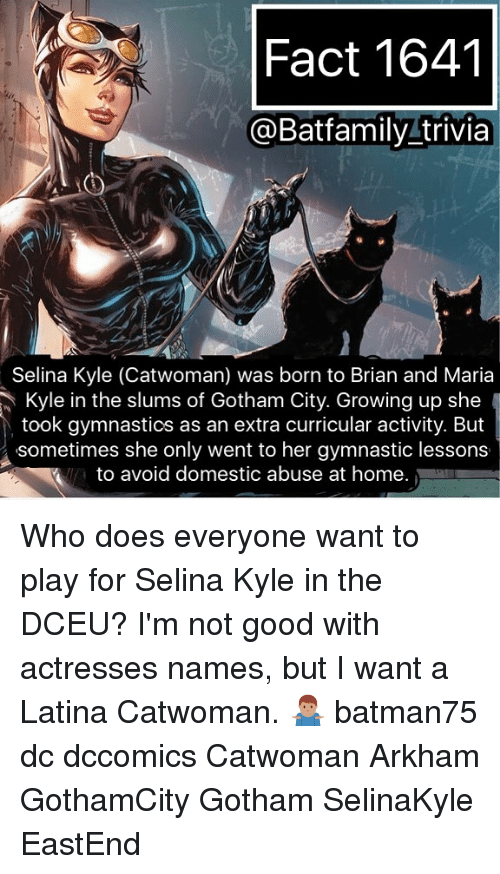 domestic abuse: Fact 1641  @Batfamily trivia  Selina Kyle (Catwoman) was born to Brian and Maria  Kyle in the slums of Gotham City. Growing up she  took gymnastics as an extra curricular activity. But  sometimes she only went to her gymnastic lessons  to avoid domestic abuse at home. Who does everyone want to play for Selina Kyle in the DCEU? I'm not good with actresses names, but I want a Latina Catwoman. 🤷🏽♂️ batman75 dc dccomics Catwoman Arkham GothamCity Gotham SelinaKyle EastEnd