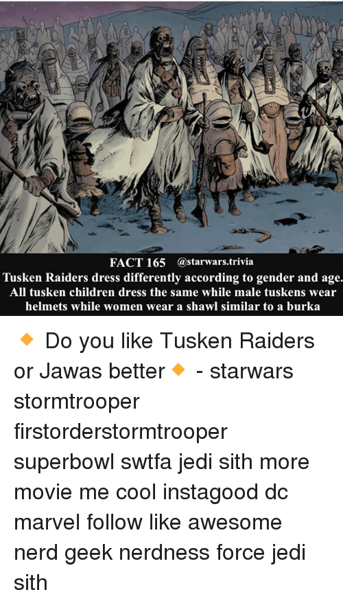burka: FACT 165 @starwars trivia  Tusken Raiders dress differently according to gender and age.  All tusken children dress the same while male tuskens wear  helmets while women wear a shawl similar to a burka 🔸 Do you like Tusken Raiders or Jawas better🔸 - starwars stormtrooper firstorderstormtrooper superbowl swtfa jedi sith more movie me cool instagood dc marvel follow like awesome nerd geek nerdness force jedi sith