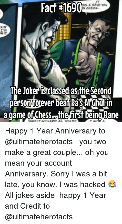 coupling: Fact #1690  HAVE you  N CHECK.  KIN  The Joker isclassed asthe Second  persontoever beat RasAl Ghulin  a game of Chess. the first being Bane Happy 1 Year Anniversary to @ultimateherofacts , you two make a great couple... oh you mean your account Anniversary. Sorry I was a bit late, you know. I was hacked 😂 All jokes aside, happy 1 Year and Credit to @ultimateherofacts