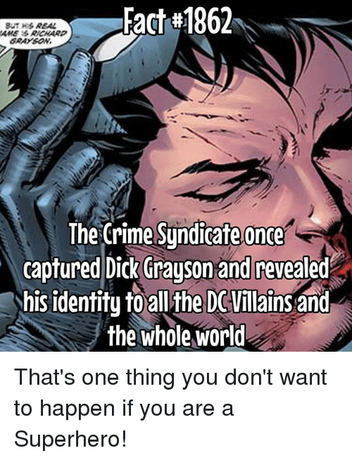 Criming: Fact#1862  GRAYSON  The Crime Sundicafe once  captured Dick (irayson and revealed  his identitu to allthe DCVillains and  the whole world That's one thing you don't want to happen if you are a Superhero!