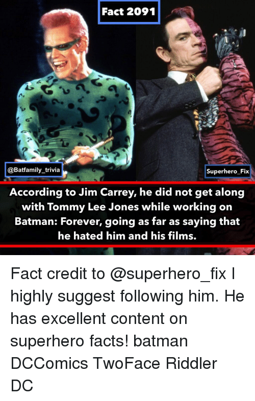 get along: Fact 2091  @Batfamily_trivia  Superhero Fix  According to Jim Carrey, he did not get along  with Tommy Lee Jones while working on  Batman: Forever, going as far as saying that  he hated him and his films. Fact credit to @superhero_fix I highly suggest following him. He has excellent content on superhero facts! batman DCComics TwoFace Riddler DC