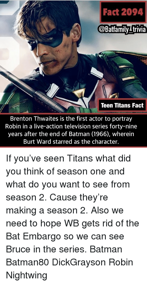 Batman, Memes, and Teen Titans: Fact 2094  @Batfamilytrivia  Teen Titans Fact  Brenton Thwaites is the first actor to portray  Robin in a live-action television series forty-nine  years after the end of Batman (1966), wherein  Burt Ward starred as the character If you've seen Titans what did you think of season one and what do you want to see from season 2. Cause they're making a season 2. Also we need to hope WB gets rid of the Bat Embargo so we can see Bruce in the series. Batman Batman80 DickGrayson Robin Nightwing