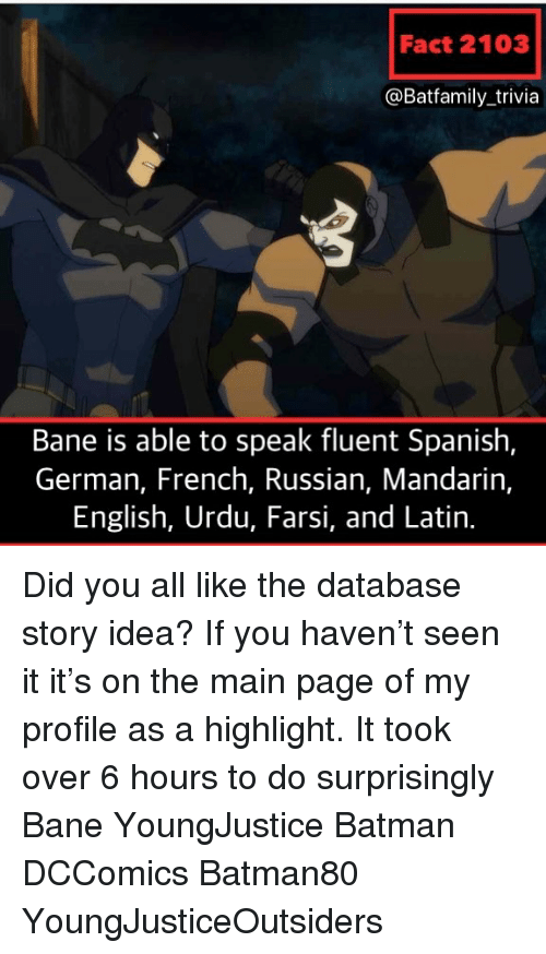 mandarin: Fact 2103  @Batfamily_trivia  Bane is able to speak fluent Spanish,  German, French, Russian, Mandarin,  English, Urdu, Farsi, and Latin. Did you all like the database story idea? If you haven't seen it it's on the main page of my profile as a highlight. It took over 6 hours to do surprisingly Bane YoungJustice Batman DCComics Batman80 YoungJusticeOutsiders