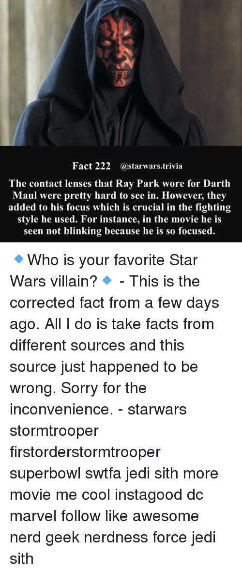 sorry for the inconvenience: Fact 222 @starwars.trivia  he contact lenses that Ray Park wore for Darth  Maul were pretty hard to see in. However, they  added to his focus which is crucial in the fighting  style he used. For instance, in the movie he is  seen not blinking because he is so focused. 🔹Who is your favorite Star Wars villain?🔹 - This is the corrected fact from a few days ago. All I do is take facts from different sources and this source just happened to be wrong. Sorry for the inconvenience. - starwars stormtrooper firstorderstormtrooper superbowl swtfa jedi sith more movie me cool instagood dc marvel follow like awesome nerd geek nerdness force jedi sith