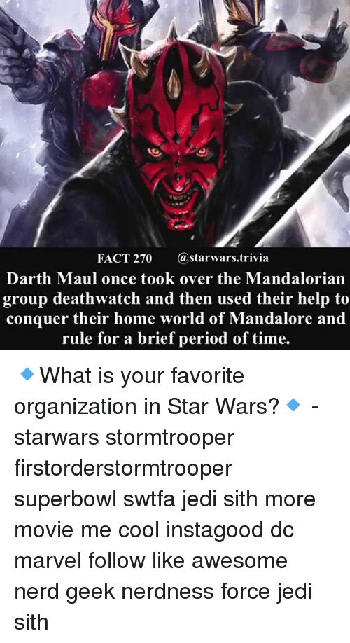 darth maul: FACT 270 @starwars.trivia  Darth Maul once took over the Mandalorian  group deathwatch and then used their help to  conquer their home world of Mandalore and  rule for a brief period of time. 🔹What is your favorite organization in Star Wars?🔹 - starwars stormtrooper firstorderstormtrooper superbowl swtfa jedi sith more movie me cool instagood dc marvel follow like awesome nerd geek nerdness force jedi sith