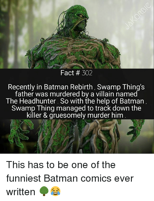 Batmane: Fact 302  Recently in Batman Rebirth, Swamp Thing's  father was murdered by a villain named  The Headhunter. So with the help of Batman  Swamp Thing managed to track down the  killer & gruesomely murder him This has to be one of the funniest Batman comics ever written 🌳😂