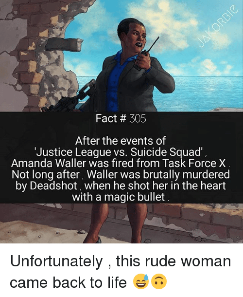 task force: Fact 305  After the events of  'Justice League vs. Suicide Squad'  Amanda Waller was fired from Task Force X  Not long after, Waller was brutally murdered  by Deadshot, when he shot her in the heart  with a magic bullet Unfortunately , this rude woman came back to life 😅🙃