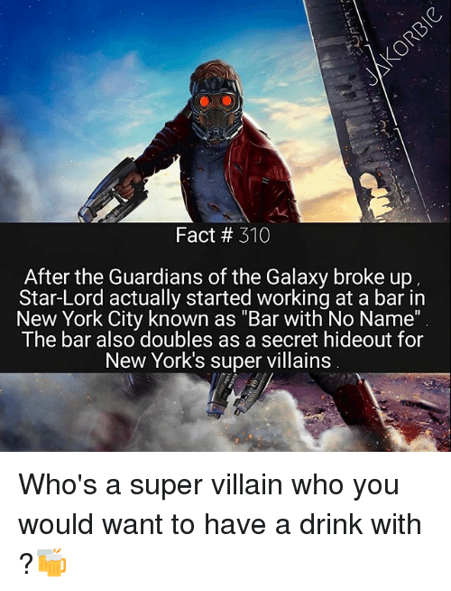 """super villain: Fact 310  After the Guardians of the Galaxy broke up  Star-Lord actually started working at a bar in  New York City known as """"Bar with No Name""""  The bar also doubles as a secret hideout for  New York's super villains Who's a super villain who you would want to have a drink with ?🍻"""