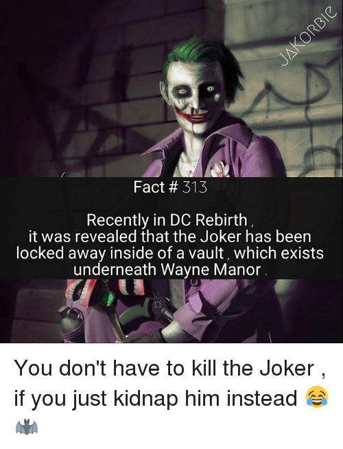 Kidnaped: Fact # 313  Recently in DC Rebirth  it was revealed that the Joker has been  ocked away inside of a vault, which exists  underneath Wayne Manor You don't have to kill the Joker , if you just kidnap him instead 😂 🦇