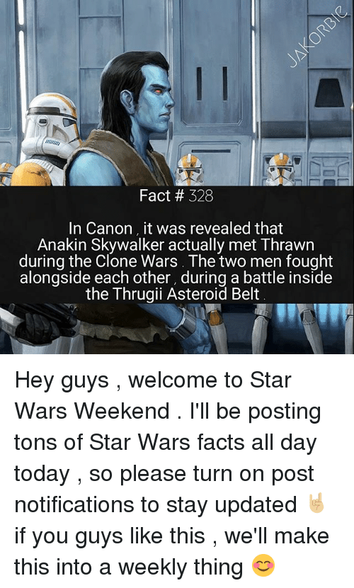 Anakin Skywalker: Fact # 328  In Canon it was revealed that  Anakin Skywalker actually met Thrawn  during the Clone Wars. The two men fought  alongside each other, during a battle inside  the Thrugii Asteroid Belt Hey guys , welcome to Star Wars Weekend . I'll be posting tons of Star Wars facts all day today , so please turn on post notifications to stay updated 🤘🏼 if you guys like this , we'll make this into a weekly thing 😊