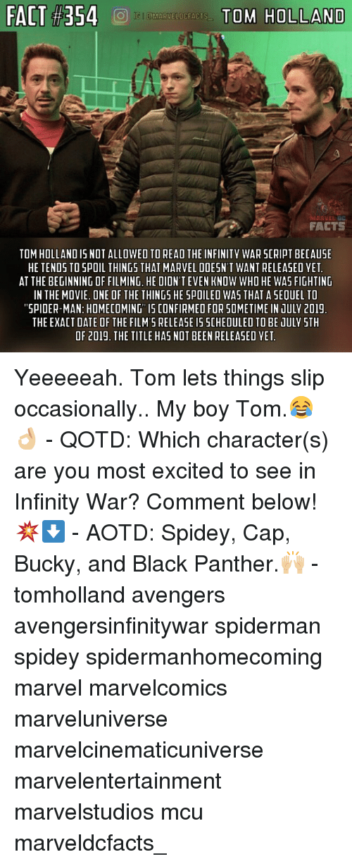 Facts, Memes, and Spider: FACT #354  TO'S HOLLAND  FACTS  TOM HOLLAND IS NOT ALLOWED TO READ THE INFINITY WAR SCRIPT BECAUSE  HE TENDS TO SPOIL THINGS THAT MARVEL DOESN'T WANT RELEASED YET  AT THE BEGINNING OF FILMING, HE DIDN'T EVEN KNOW WHO HE WAS FIGHTING  IN THE MOVIE. ONE OF THE THINGS HE SPOILEO WAS THAT A SEQUEL TO  SPIDER-MAN: HOMECOMING IS CONFIRMED FOR SOMETIME IN JULV 201!  THE EXACT DATE OF THE FILM'S RELEASE I5 SCHEDULED TO BE JULY STH  OF 2019. THE TITLE HAS NOT BEEN RELEASED YET Yeeeeeah. Tom lets things slip occasionally.. My boy Tom.😂👌🏼 - QOTD: Which character(s) are you most excited to see in Infinity War? Comment below!💥⬇️ - AOTD: Spidey, Cap, Bucky, and Black Panther.🙌🏼 - tomholland avengers avengersinfinitywar spiderman spidey spidermanhomecoming marvel marvelcomics marveluniverse marvelcinematicuniverse marvelentertainment marvelstudios mcu marveldcfacts_