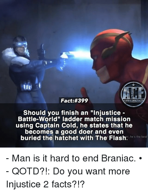 """Facts, Memes, and Good: Fact:#399  WSNICOMIOFA  Should you finish an """"Injustice  Battle World"""" ladder match mission  using Captain Cold, he states that he  becomes a good doer and even  buried the hatchet with The Flash.  he's the bes - Man is it hard to end Braniac. • - QOTD?!: Do you want more Injustice 2 facts?!?"""