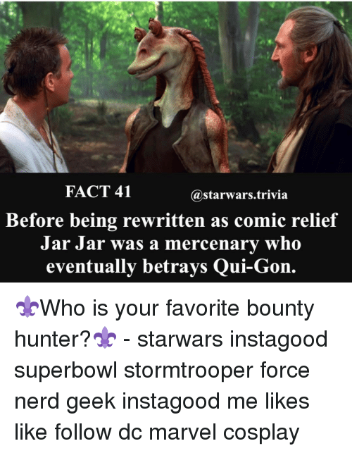 bounty hunter: FACT 41  a starwars trivia  Before being rewritten as comic relief  Jar Jar  was a mercenary who  eventually betrays Qui-Gon. ⚜️Who is your favorite bounty hunter?⚜️ - starwars instagood superbowl stormtrooper force nerd geek instagood me likes like follow dc marvel cosplay