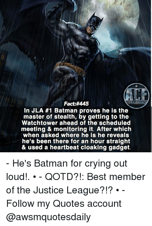 heartbeats: Fact:#445  In JLA #1 Batman proves he is the  master of stealth, by getting to the  Watchtower ahead of the scheduled  meeting & monitoring it. After which  when asked where he is he reveals  he's been there for an hour straight  & used a heartbeat cloaking gadget. - He's Batman for crying out loud!. • - QOTD?!: Best member of the Justice League?!? • - Follow my Quotes account @awsmquotesdaily
