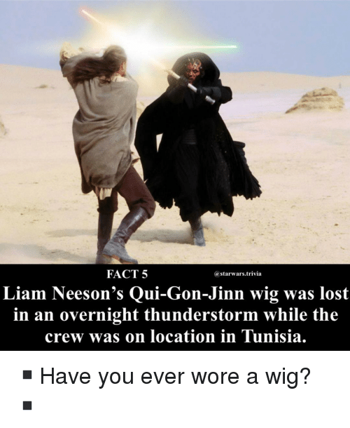 Memes, Lost, and The Crew: FACT 5  @starwars.trivia  Liam Neeson's Qui-Gon-Jinn wig was lost  in an overnight thunderstorm while the  crew was on location in Tunisia. ▪️Have you ever wore a wig?▪️