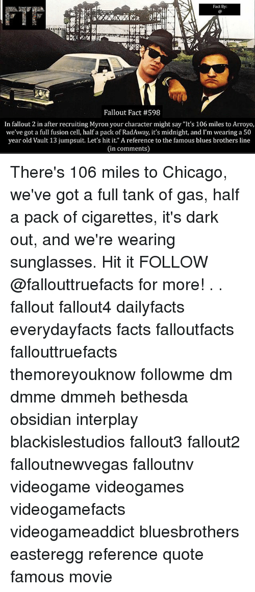 "Chicago, Facts, and Memes: Fact By:  Fallout Fact #598  In fallout 2 in after recruiting Myron your character might say ""It's 106 miles to Arroyo,  we've got a full fusion cell, half a pack of RadAway, it's midnight, and I'm wearing a 50  year old Vault 13 jumpsuit. Let's hit it. A reference to the famous blues brothers line  (in comments) There's 106 miles to Chicago, we've got a full tank of gas, half a pack of cigarettes, it's dark out, and we're wearing sunglasses. Hit it FOLLOW @fallouttruefacts for more! . . fallout fallout4 dailyfacts everydayfacts facts falloutfacts fallouttruefacts themoreyouknow followme dm dmme dmmeh bethesda obsidian interplay blackislestudios fallout3 fallout2 falloutnewvegas falloutnv videogame videogames videogamefacts videogameaddict bluesbrothers easteregg reference quote famous movie"