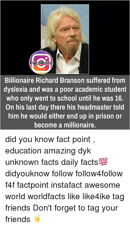 Dyslexia: Fact Point  Billionaire Richard Branson suffered from  dyslexia and was a poor academic student  who only went to school until he was 16.  On his last day there his headmaster told  him he would either end up in prison or  become a millionaire. did you know fact point , education amazing dyk unknown facts daily facts💯 didyouknow follow follow4follow f4f factpoint instafact awesome world worldfacts like like4ike tag friends Don't forget to tag your friends 🤘