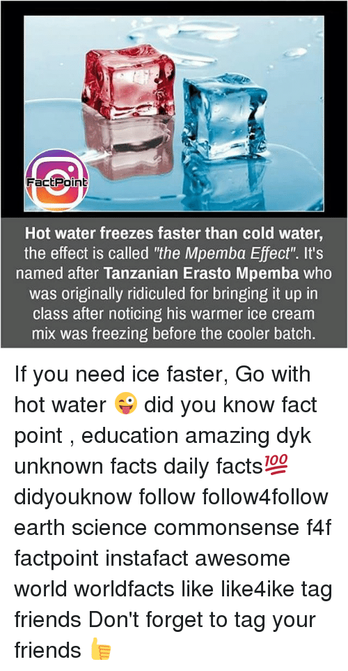 "Facts, Friends, and Memes: Fact Point  Hot water freezes faster than cold water,  the effect is called ""the Mpemba Effect'. It's  named after Tanzanian Erasto Mpemba who  was originally ridiculed for bringing it up in  class after noticing his warmer ice cream  mix was freezing before the cooler batch. If you need ice faster, Go with hot water 😜 did you know fact point , education amazing dyk unknown facts daily facts💯 didyouknow follow follow4follow earth science commonsense f4f factpoint instafact awesome world worldfacts like like4ike tag friends Don't forget to tag your friends 👍"
