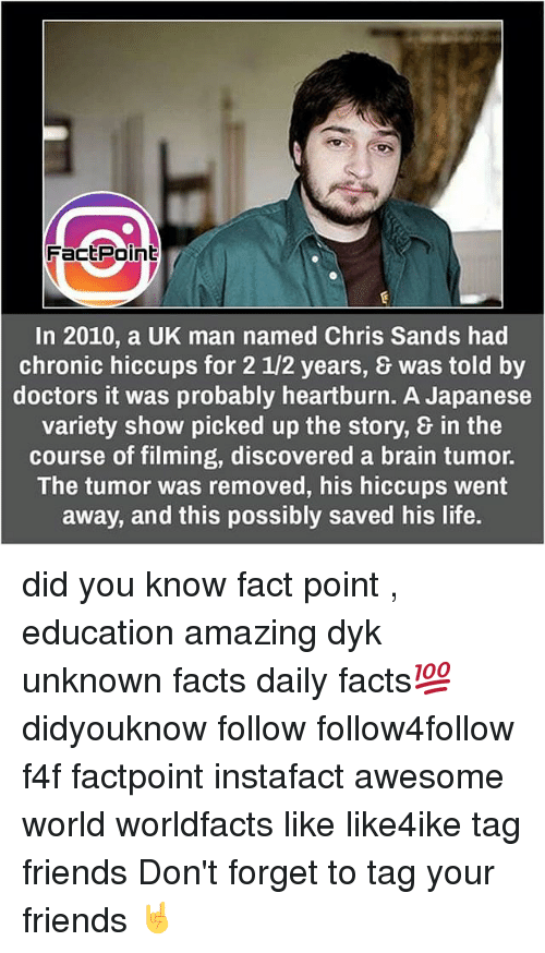 Memes, 🤖, and Heartburn: Fact Point  In 2010, a UK man named Chris Sands had  chronic hiccups for 2 12 years, was told by  doctors it was probably heartburn. A Japanese  variety show picked up the story, in the  course of filming, discovered a brain tumor.  The tumor was removed, his hiccups went  away, and this possibly saved his life. did you know fact point , education amazing dyk unknown facts daily facts💯 didyouknow follow follow4follow f4f factpoint instafact awesome world worldfacts like like4ike tag friends Don't forget to tag your friends 🤘