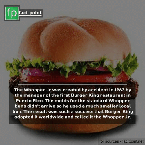 whopper: fact point  The Whopper Jr was created by accident in 1963 by  the manager of the first Burger King restaurant in  Puerto Rico. The molds for the standard Whopper  buns didn't arrive so he used a much smaller local  bun. The result was such a success that Burger King  adopted it worldwide and called it the Whopper Jr.  for sources - factpoint.net