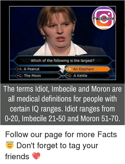À   À  : Fact Point  Which of the following is the largest?  -A: A Peanut  An Elephant  The Moon  D: A Kettle  The terms Idiot, Imbecile and Moron are  all medical definitions for people with  certain IQ ranges. Idiot ranges from  0-20, Imbecile 21-50 and Moron 51-70. Follow our page for more Facts 😇 Don't forget to tag your friends 💖