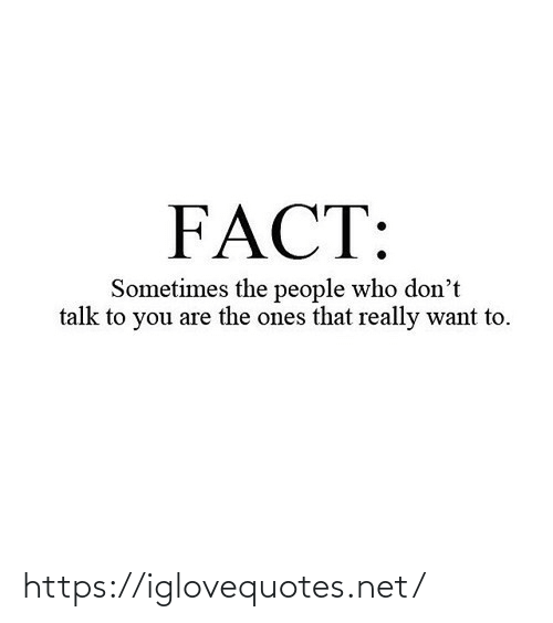 sometimes: FACT:  Sometimes the people who don't  talk to you are the ones that really want to. https://iglovequotes.net/