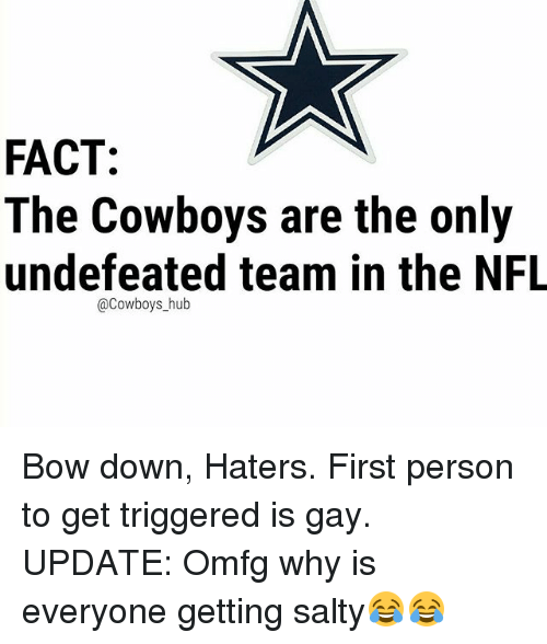 Bow Down: FACT:  The Cowboys are the only  undefeated team in the NFL  @Cowboys_hub Bow down, Haters. First person to get triggered is gay. UPDATE: Omfg why is everyone getting salty😂😂