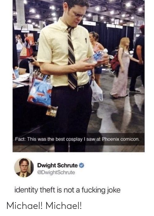 A Fucking: Fact: This was the best cosplay I saw at Phoenix comicon.  Dwight Schrute  @DwightSchrute  identity theft is not a fucking joke Michael! Michael!