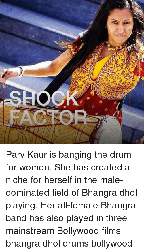 Bollywood: FACTOP Parv Kaur is banging the drum for women. She has created a niche for herself in the male-dominated field of Bhangra dhol playing. Her all-female Bhangra band has also played in three mainstream Bollywood films. bhangra dhol drums bollywood