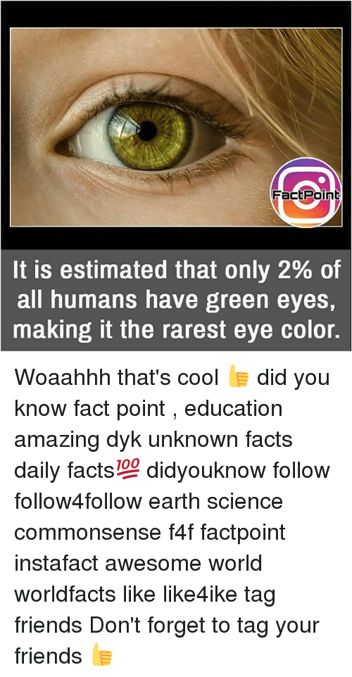 eye color: FactPoinb  It is estimated that only 2% of  all humans have green eyes,  making it the rarest eye color. Woaahhh that's cool 👍 did you know fact point , education amazing dyk unknown facts daily facts💯 didyouknow follow follow4follow earth science commonsense f4f factpoint instafact awesome world worldfacts like like4ike tag friends Don't forget to tag your friends 👍