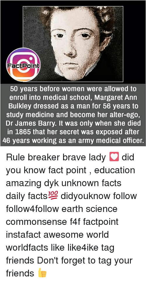 alter ego: FactPoint  50 years before women were allowed to  enroll into medical school, Margaret Ann  Bulkley dressed as a man for 56 vears to  study medicine and become her alter-ego,  Dr James Barry. It was only when she died  in 1865 that her secret was exposed after  46 years working as an army medical officer. Rule breaker brave lady 💟 did you know fact point , education amazing dyk unknown facts daily facts💯 didyouknow follow follow4follow earth science commonsense f4f factpoint instafact awesome world worldfacts like like4ike tag friends Don't forget to tag your friends 👍