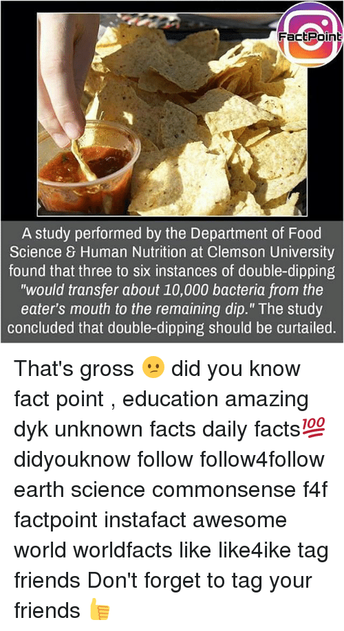 """clemson: FactPoint  A study performed by the Department of Food  Science 8 Human Nutrition at Clemson University  found that three to six instances of double-dipping  """"would transfer about 10,000 bacteria from the  eater's mouth to the remaining dip."""" The study  concluded that double-dipping should be curtailed. That's gross 😕 did you know fact point , education amazing dyk unknown facts daily facts💯 didyouknow follow follow4follow earth science commonsense f4f factpoint instafact awesome world worldfacts like like4ike tag friends Don't forget to tag your friends 👍"""