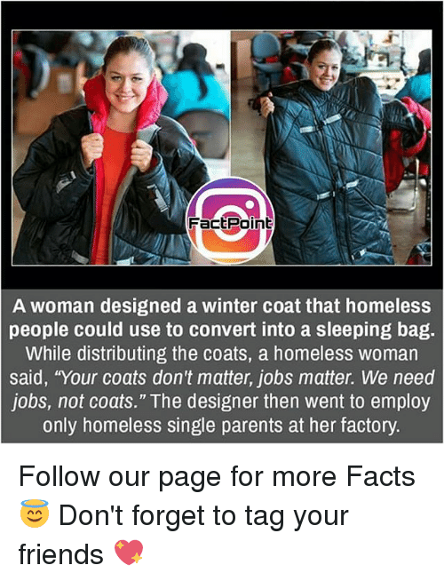 "Convertable: FactPoint  A woman designed a winter coat that homeless  people could use to convert into a sleeping bag.  While distributing the coats, a homeless woman  said, ""Your coats don't matter, jobs matter. We need  jobs, not coats."" The designer then went to employ  only homeless single parents at her factory. Follow our page for more Facts 😇 Don't forget to tag your friends 💖"