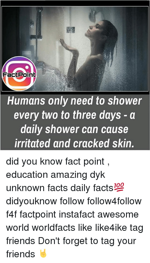 irritability: FactPoint  Humans only need to shower  every two to three days a  daily shower can cause  irritated and cracked skin. did you know fact point , education amazing dyk unknown facts daily facts💯 didyouknow follow follow4follow f4f factpoint instafact awesome world worldfacts like like4ike tag friends Don't forget to tag your friends 🤘