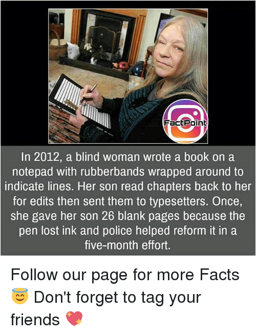 indices: Factpoint  In 2012, a blind woman wrote a book on a  notepad with rubberbands wrapped around to  indicate lines. Her son read chapters back to her  for edits then sent them to typesetters. Once,  She gave her son 26 blank pages because the  pen lost ink and police helped reform it in a  five-month effort. Follow our page for more Facts 😇 Don't forget to tag your friends 💖