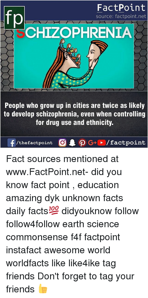 Schizophrenia: FactPoint  source: factpoint.net  CHIZOPHRENIA  People Who grow up in cities are twice as likely  to develop schizophrenia, even when controlling  for drug use and ethnicity  f/thefactpoint  G+/factpoint Fact sources mentioned at www.FactPoint.net- did you know fact point , education amazing dyk unknown facts daily facts💯 didyouknow follow follow4follow earth science commonsense f4f factpoint instafact awesome world worldfacts like like4ike tag friends Don't forget to tag your friends 👍