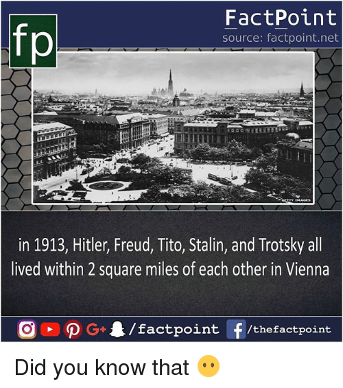 Trotsky: FactPoint  source: factpoint.net  in 1913, Hitler, Freud, Tito, Stalin, and Trotsky all  lived within 2 square miles of each other in Vienna Did you know that 😶