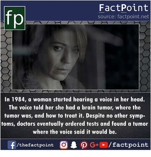 Toms: FactPoint  source: factpoint.net  In 1984, a woman started hearing a voice in her head.  The voice told her she had a brain tumor, where the  tumor was, and how to treat it. Despite no other symp-  toms, doctors eventually ordered tests and found a tumor  where the voice said it would be.  f/thefactpoint O . ρ G+D /factpoint
