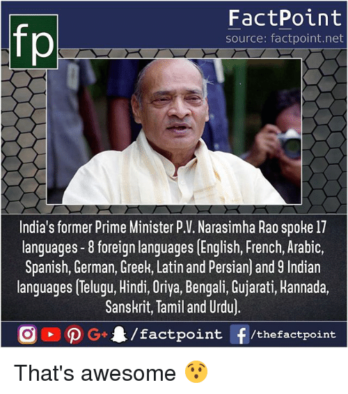 germane: FactPoint  source: factpoint.net  India's former Prime Minister P.V. Narasimha Rao spoke 17  languages -8 foreign languages [English, French, Arabic,  Spanish, German, Greek, Latin and Persian) and 9 Indian  languages Telugu, Hindi, Oriya, Bengali, Gujarati, Hannada.  Sanskrit, Tamil and Urdu)  /factpoint  G+  f /thefactpoint That's awesome 😯