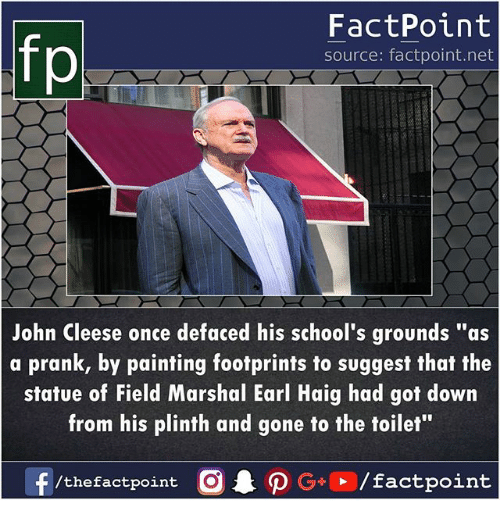 """Memes, Prank, and John Cleese: FactPoint  source: factpoint.net  John Cleese once defaced his school's grounds """"as  a prank, by painting footprints to suggest that the  statue of Field Marshal Earl Haig had got down  from his plinth and gone to the toilet""""  f/thefactpoint O·P G . / factpoint"""