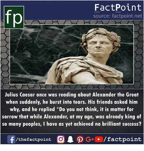 """Alexander the Great: FactPoint  source: factpoint.net  Julius Caesar once was reading about Alexander the Great  when suddenly, he burst into tears. His friends asked him  why, and he replied """"Do you not think, it is matter for  sorrow that while Alexander, at my age, was already king of  so many peoples, I have as yet achieved no brilliant success?  f/thefactpoint O·P G+D / factpoint"""